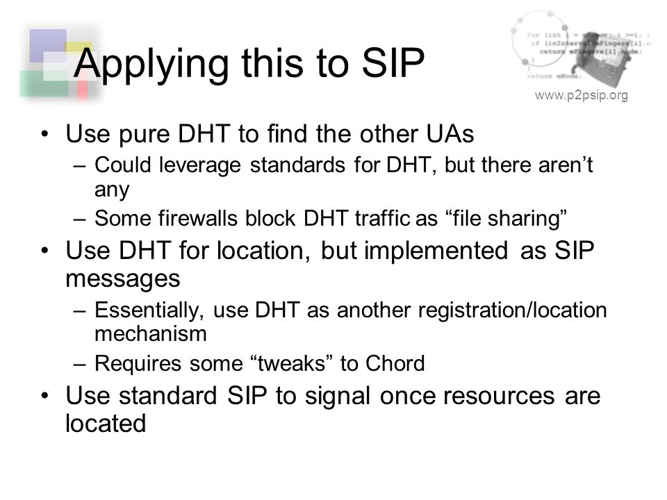 www.p2psip.org Applying this to SIP Use pure DHT to find the other UAs –Could leverage standards for DHT, but there aren't any –Some firewalls block DHT traffic as file sharing Use DHT for location, but implemented as SIP messages –Essentially, use DHT as another registration/location mechanism –Requires some tweaks to Chord Use standard SIP to signal once resources are located