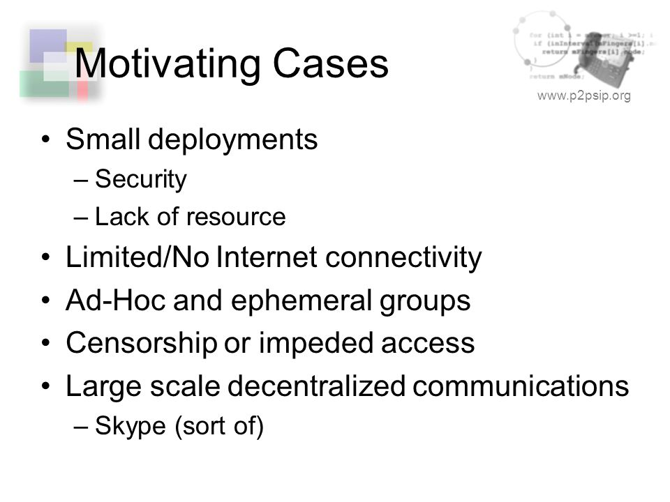 www.p2psip.org Motivating Cases Small deployments –Security –Lack of resource Limited/No Internet connectivity Ad-Hoc and ephemeral groups Censorship or impeded access Large scale decentralized communications –Skype (sort of)