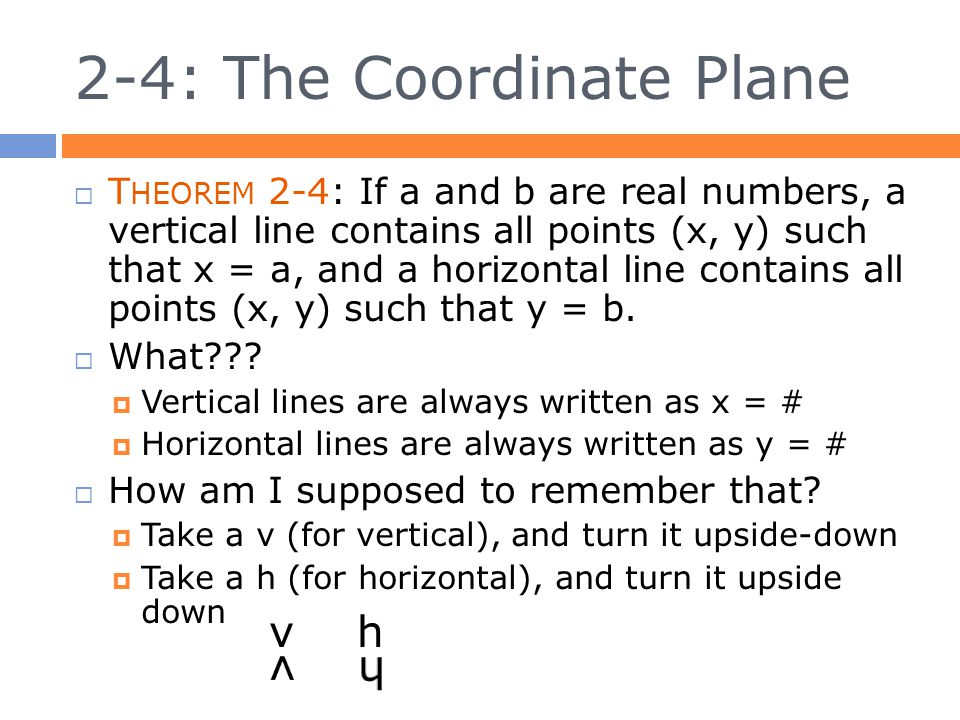 2-4: The Coordinate Plane  T HEOREM 2-4: If a and b are real numbers, a vertical line contains all points (x, y) such that x = a, and a horizontal line contains all points (x, y) such that y = b.