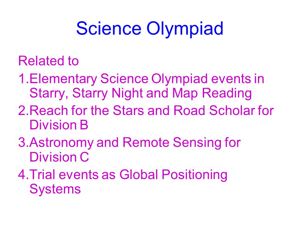Science Olympiad Related to 1.Elementary Science Olympiad events in Starry, Starry Night and Map Reading 2.Reach for the Stars and Road Scholar for Division B 3.Astronomy and Remote Sensing for Division C 4.Trial events as Global Positioning Systems