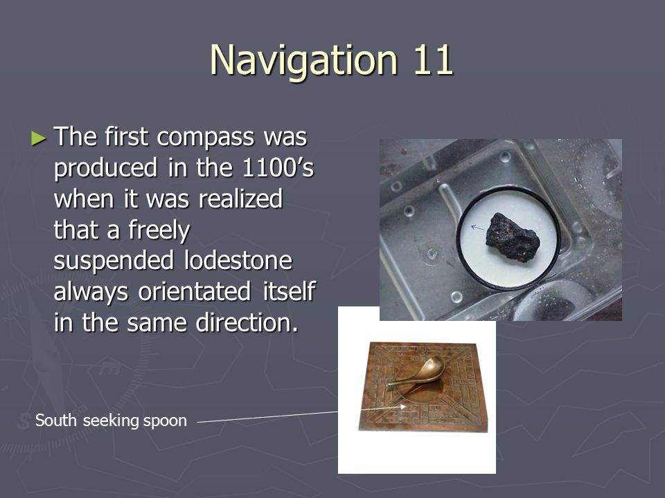 Navigation 11 ► The first compass was produced in the 1100's when it was realized that a freely suspended lodestone always orientated itself in the sa