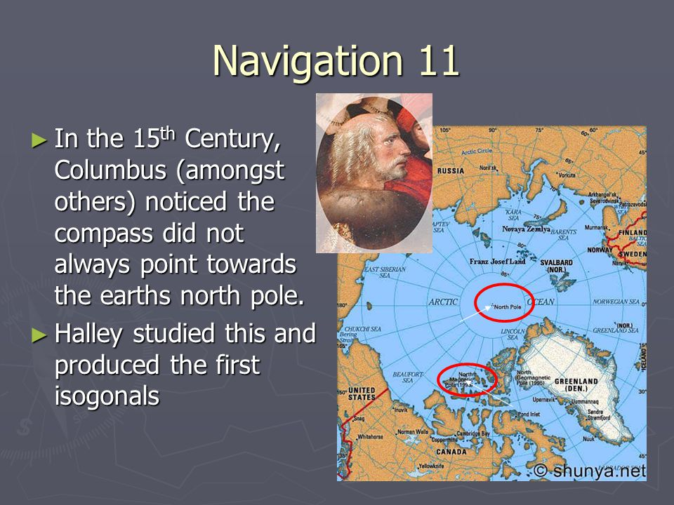 Navigation 11 ► In the 15 th Century, Columbus (amongst others) noticed the compass did not always point towards the earths north pole. ► Halley studi
