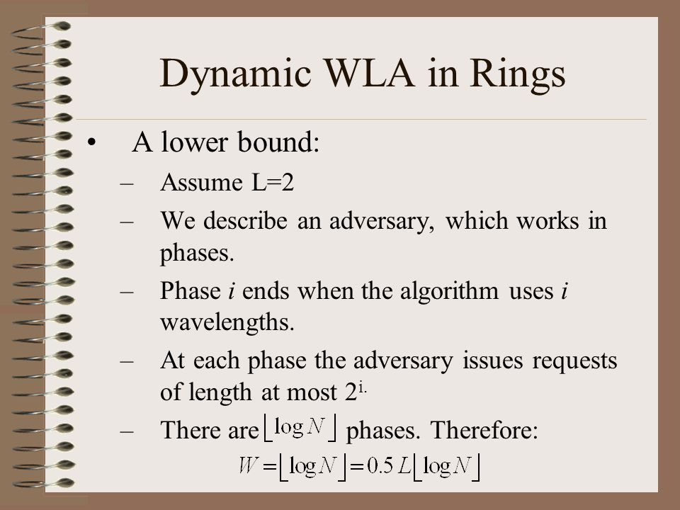 Dynamic WLA in Rings A lower bound: –Assume L=2 –We describe an adversary, which works in phases. –Phase i ends when the algorithm uses i wavelengths.