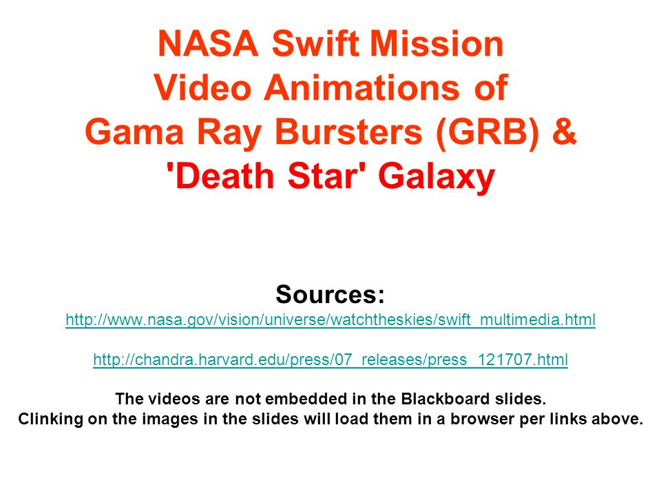 NASA Swift Mission Video Animations of Gama Ray Bursters (GRB) & Death Star Galaxy Sources: http://www.nasa.gov/vision/universe/watchtheskies/swift_multimedia.html http://chandra.harvard.edu/press/07_releases/press_121707.html The videos are not embedded in the Blackboard slides.