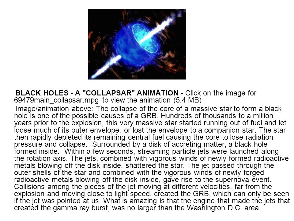 BLACK HOLES - A COLLAPSAR ANIMATION - Click on the image for 69479main_collapsar.mpg to view the animation (5.4 MB) Image/animation above: The collapse of the core of a massive star to form a black hole is one of the possible causes of a GRB.