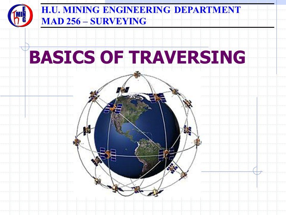 BASICS OF TRAVERSING H.U. MINING ENGINEERING DEPARTMENT MAD 256 – SURVEYING