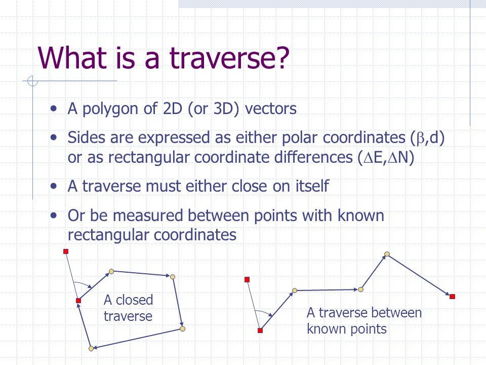 What is a traverse? A polygon of 2D (or 3D) vectors Sides are expressed as either polar coordinates ( ,d) or as rectangular coordinate differences (
