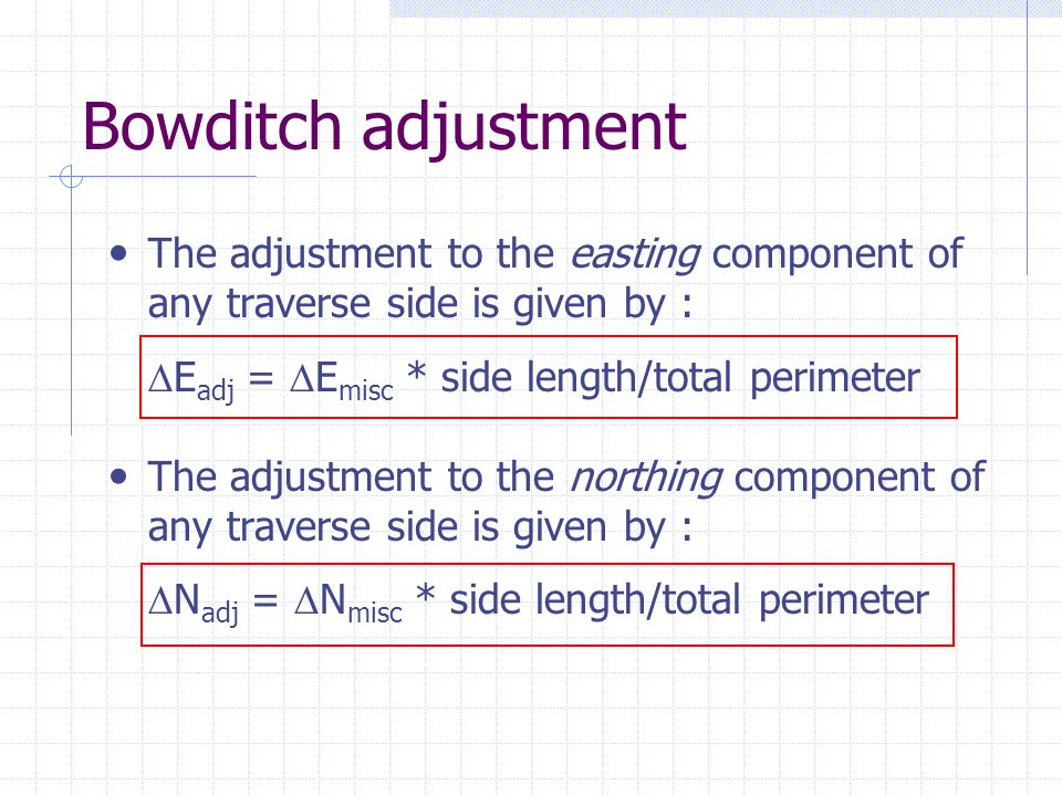 Bowditch adjustment The adjustment to the easting component of any traverse side is given by :  E adj =  E misc * side length/total perimeter The ad
