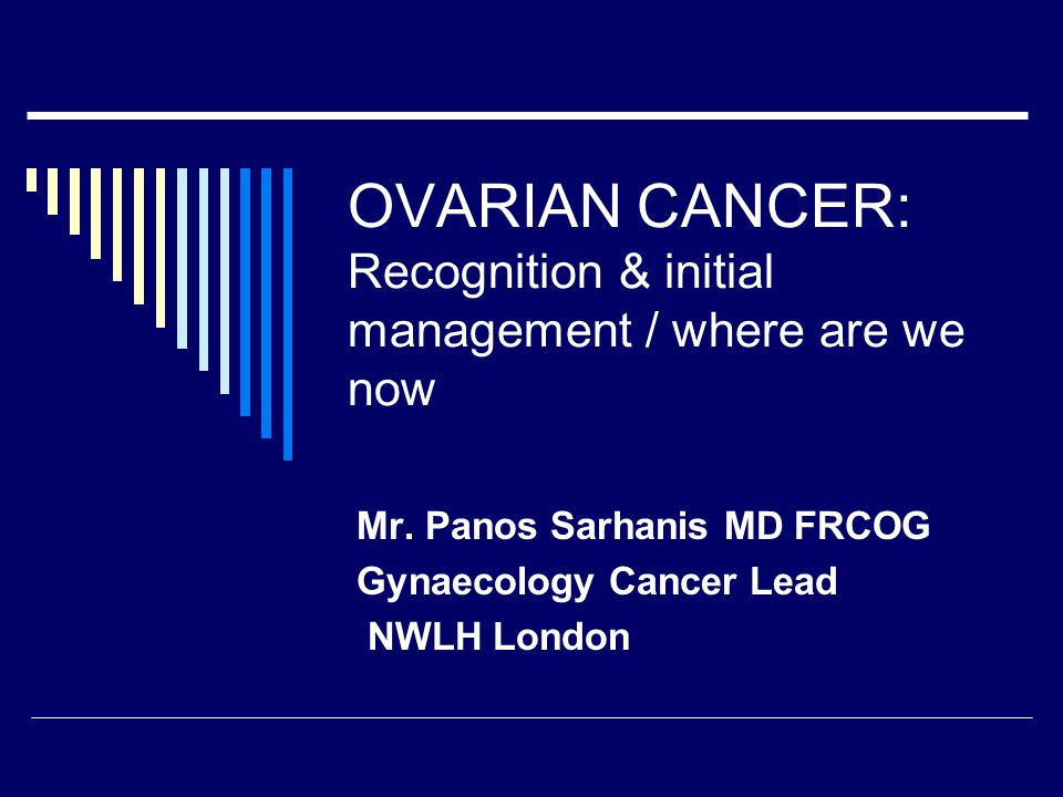 OVARIAN CANCER: Recognition & initial management / where are we now Mr.