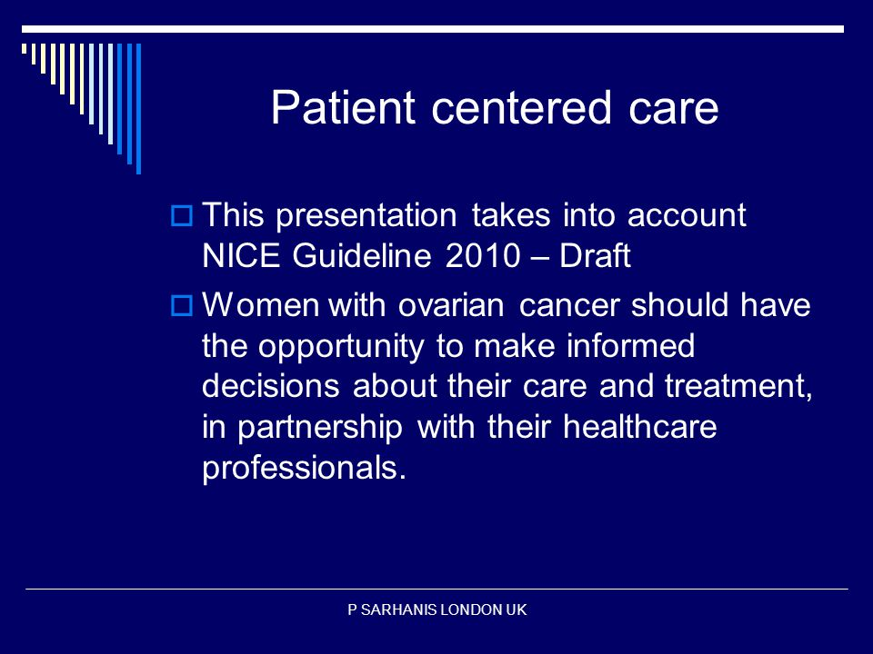 Patient centered care  This presentation takes into account NICE Guideline 2010 – Draft  Women with ovarian cancer should have the opportunity to make informed decisions about their care and treatment, in partnership with their healthcare professionals.