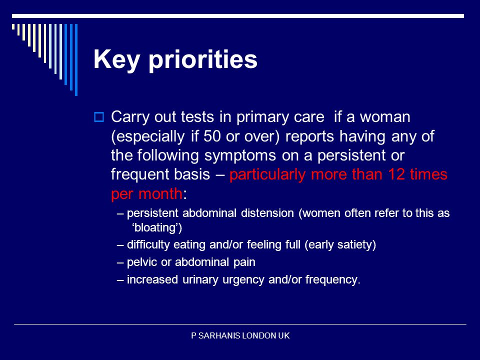 Key priorities  Carry out tests in primary care if a woman (especially if 50 or over) reports having any of the following symptoms on a persistent or frequent basis – particularly more than 12 times per month: – persistent abdominal distension (women often refer to this as 'bloating') – difficulty eating and/or feeling full (early satiety) – pelvic or abdominal pain – increased urinary urgency and/or frequency.