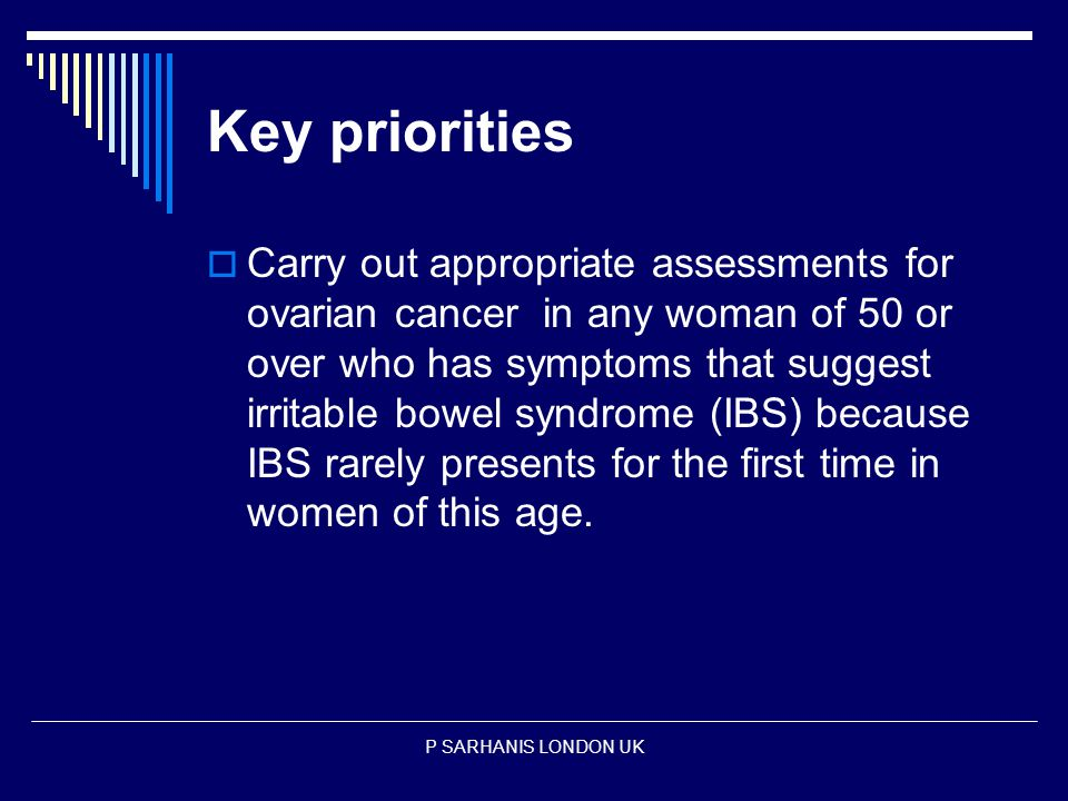 Key priorities  Carry out appropriate assessments for ovarian cancer in any woman of 50 or over who has symptoms that suggest irritable bowel syndrome (IBS) because IBS rarely presents for the first time in women of this age.