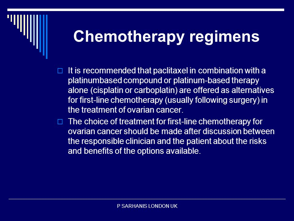 Chemotherapy regimens  It is recommended that paclitaxel in combination with a platinumbased compound or platinum-based therapy alone (cisplatin or carboplatin) are offered as alternatives for first-line chemotherapy (usually following surgery) in the treatment of ovarian cancer.