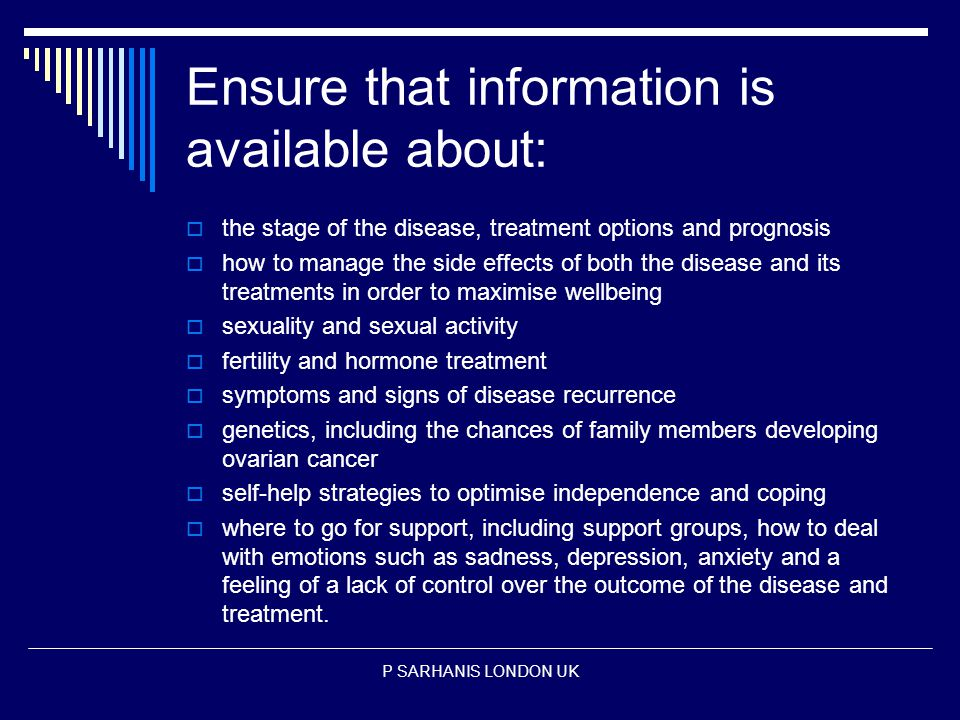Ensure that information is available about:  the stage of the disease, treatment options and prognosis  how to manage the side effects of both the disease and its treatments in order to maximise wellbeing  sexuality and sexual activity  fertility and hormone treatment  symptoms and signs of disease recurrence  genetics, including the chances of family members developing ovarian cancer  self-help strategies to optimise independence and coping  where to go for support, including support groups, how to deal with emotions such as sadness, depression, anxiety and a feeling of a lack of control over the outcome of the disease and treatment.