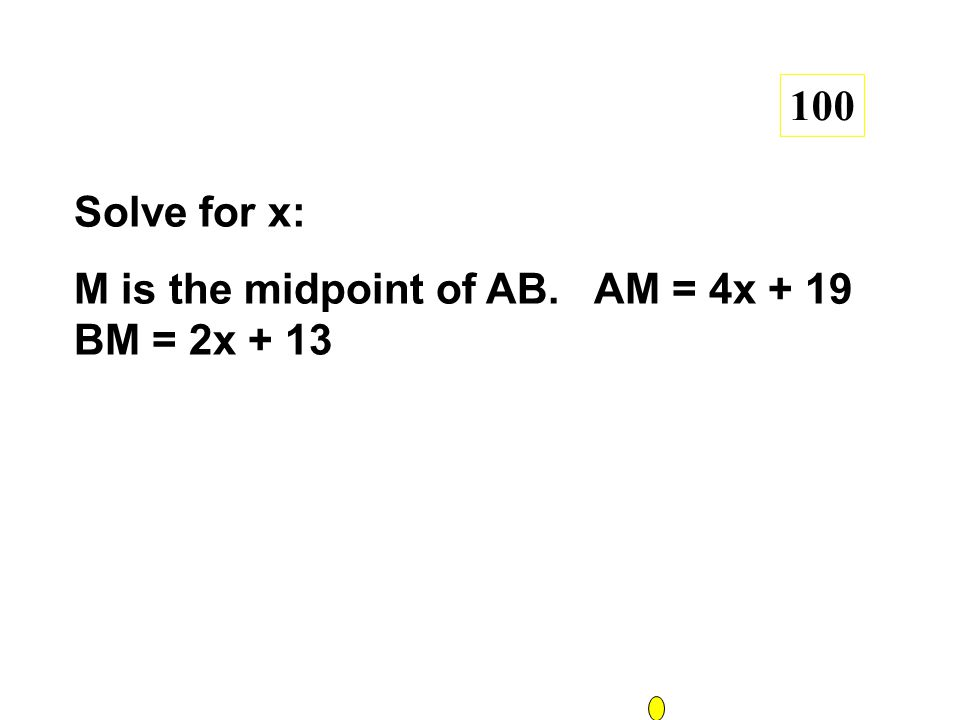 Solve for x: M is the midpoint of AB. AM = 4x + 19 BM = 2x + 13 100