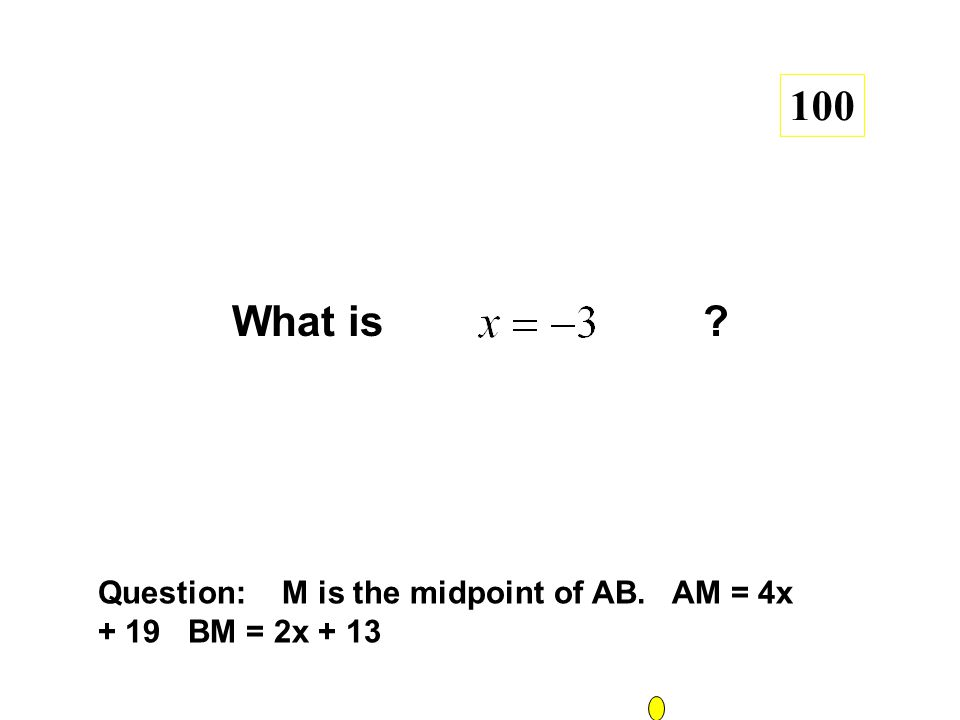 What is ? 100 Question: M is the midpoint of AB. AM = 4x + 19 BM = 2x + 13