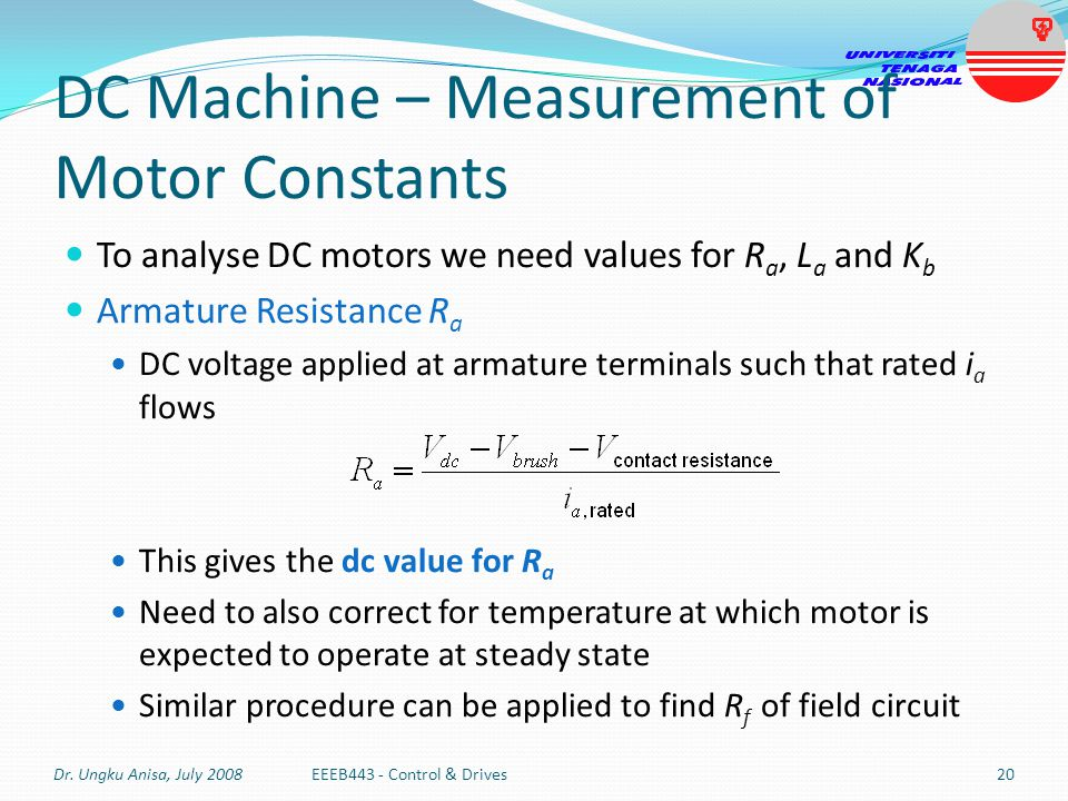 DC Machine – Measurement of Motor Constants To analyse DC motors we need values for R a, L a and K b Armature Resistance R a DC voltage applied at arm