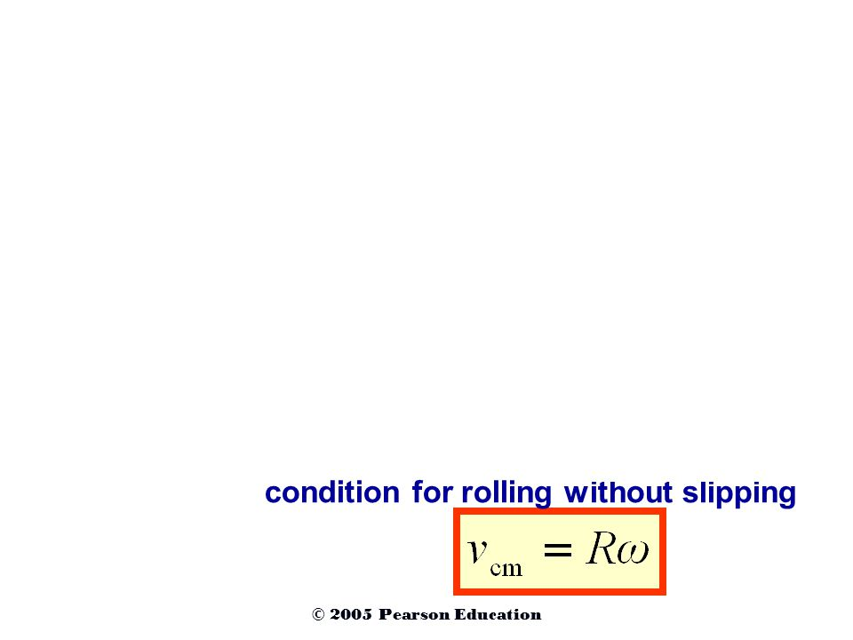 condition for rolling without slipping Rolling without slipping © 2005 Pearson Education