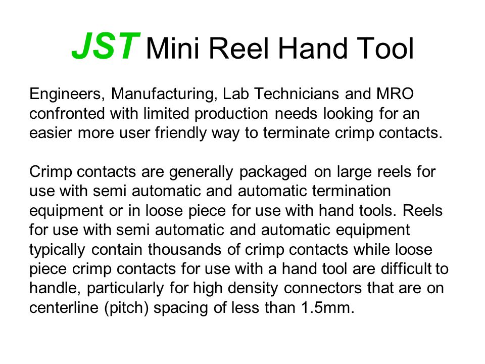 JST Mini Reel Hand Tool Engineers, Manufacturing, Lab Technicians and MRO confronted with limited production needs looking for an easier more user friendly way to terminate crimp contacts.