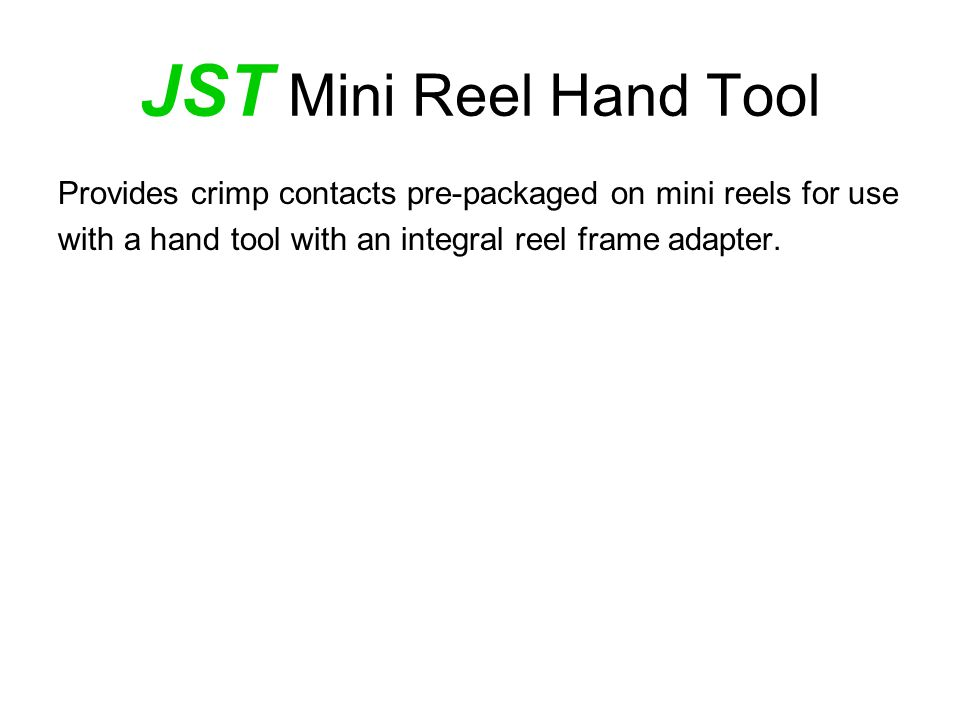 JST Mini Reel Hand Tool Provides crimp contacts pre-packaged on mini reels for use with a hand tool with an integral reel frame adapter.