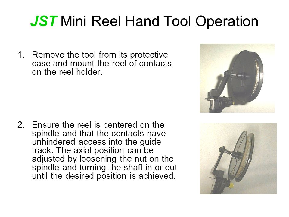 JST Mini Reel Hand Tool Operation 1.Remove the tool from its protective case and mount the reel of contacts on the reel holder.
