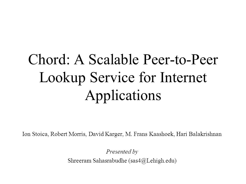 Chord: A Scalable Peer-to-Peer Lookup Service for Internet Applications Ion Stoica, Robert Morris, David Karger, M.