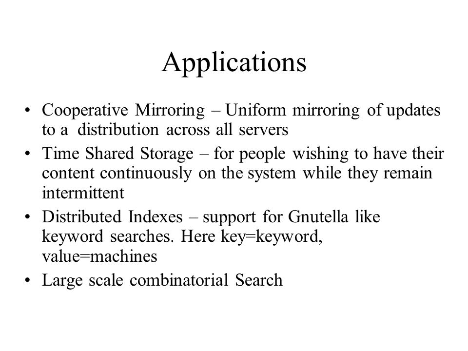 Applications Cooperative Mirroring – Uniform mirroring of updates to a distribution across all servers Time Shared Storage – for people wishing to have their content continuously on the system while they remain intermittent Distributed Indexes – support for Gnutella like keyword searches.