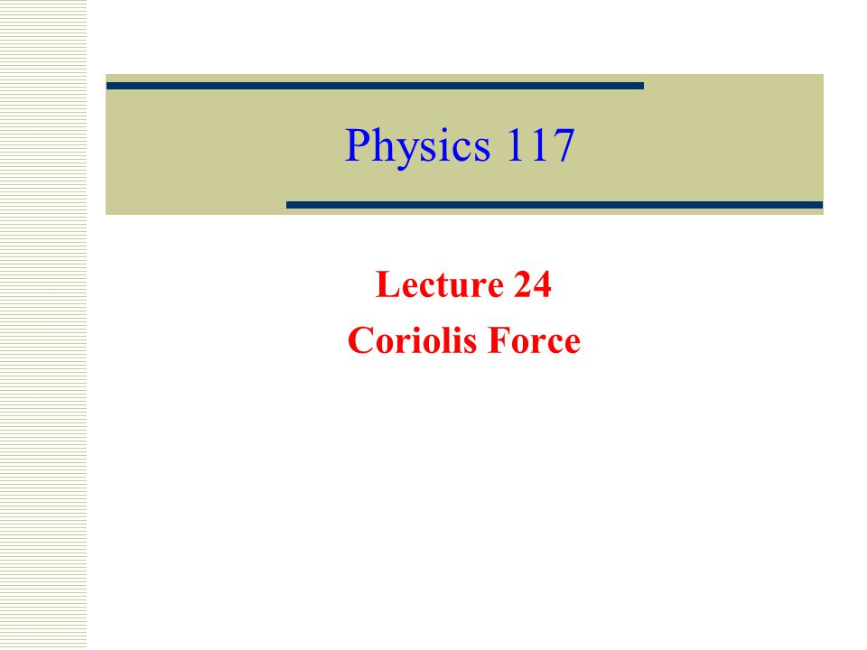 Physics 117 Lecture 24 Coriolis Force