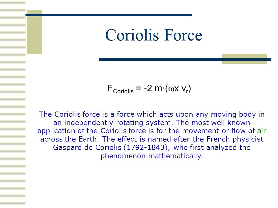 F Coriolis = -2 m·(  x v r ) The Coriolis force is a force which acts upon any moving body in an independently rotating system.