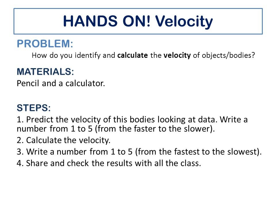 HANDS ON. Velocity PROBLEM: How do you identify and calculate the velocity of objects/bodies.