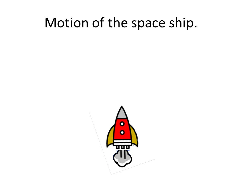 Motion of the space ship.