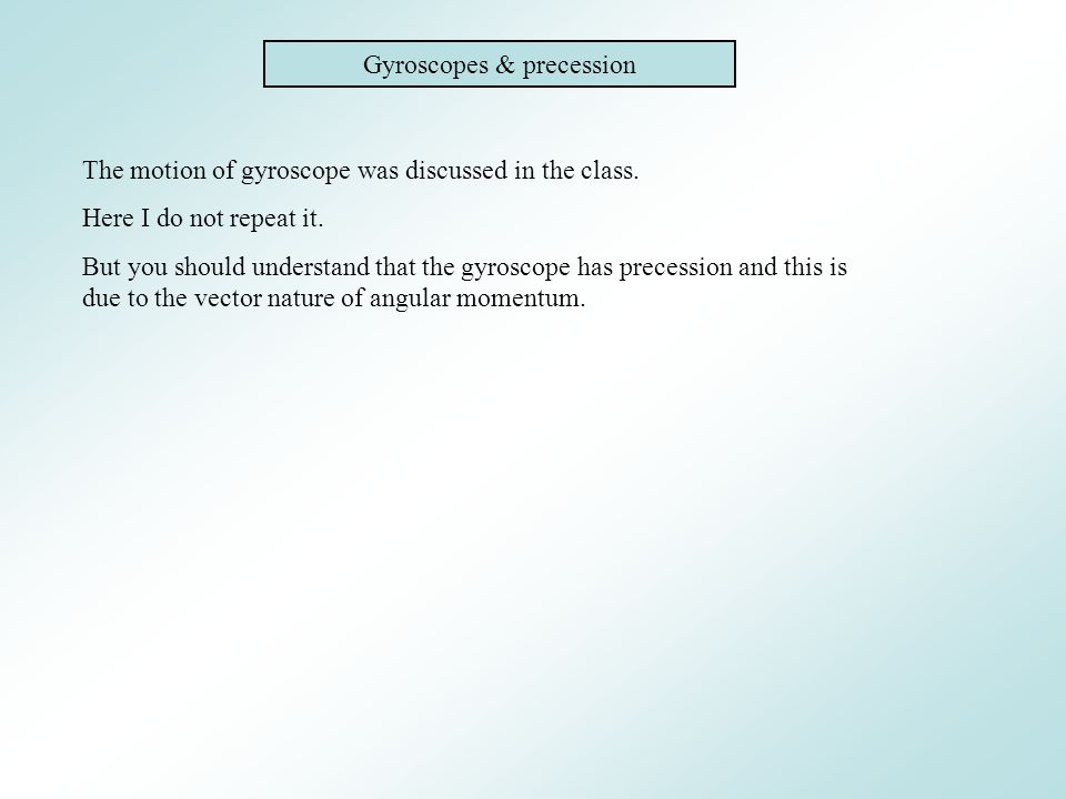 Gyroscopes & precession The motion of gyroscope was discussed in the class. Here I do not repeat it. But you should understand that the gyroscope has