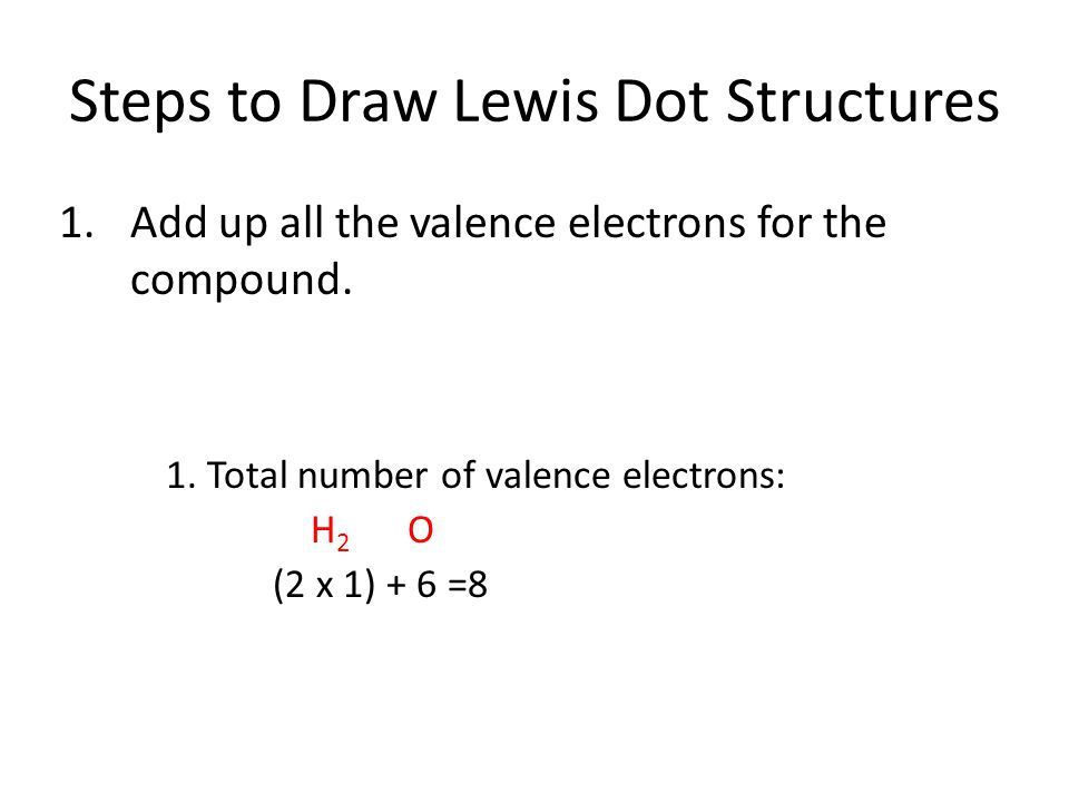 Steps to Draw Lewis Dot Structures 1.Add up all the valence electrons for the compound.
