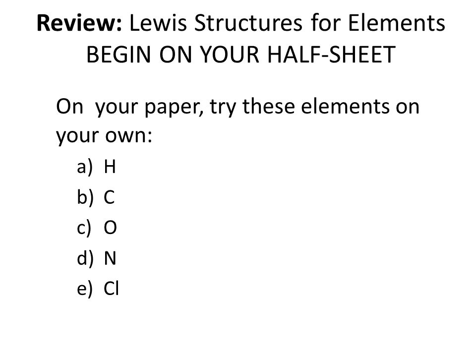 Review: Lewis Structures for Elements BEGIN ON YOUR HALF-SHEET On your paper, try these elements on your own: a)H b)C c)O d)N e)Cl