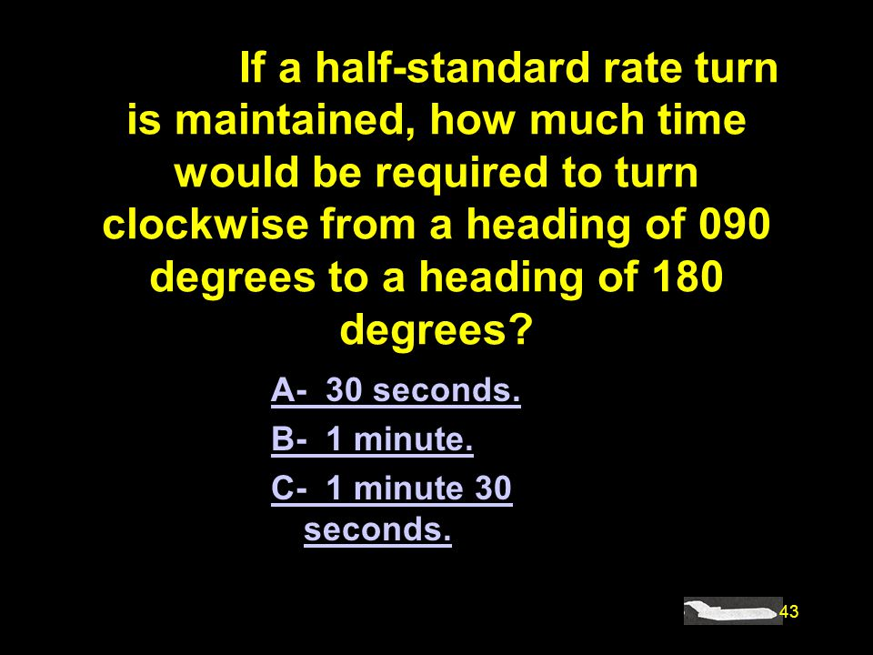 43 #4897. If a half-standard rate turn is maintained, how much time would be required to turn clockwise from a heading of 090 degrees to a heading of
