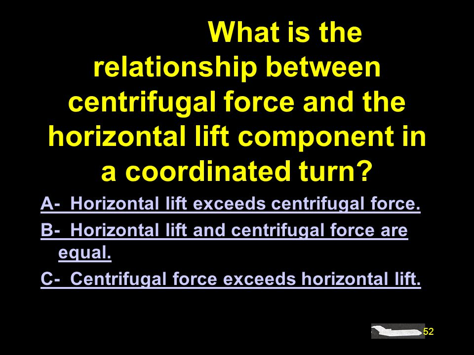52 #4868. What is the relationship between centrifugal force and the horizontal lift component in a coordinated turn? A- Horizontal lift exceeds centr