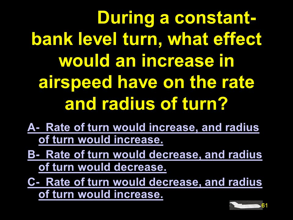 61 #4898. During a constant- bank level turn, what effect would an increase in airspeed have on the rate and radius of turn? A- Rate of turn would inc