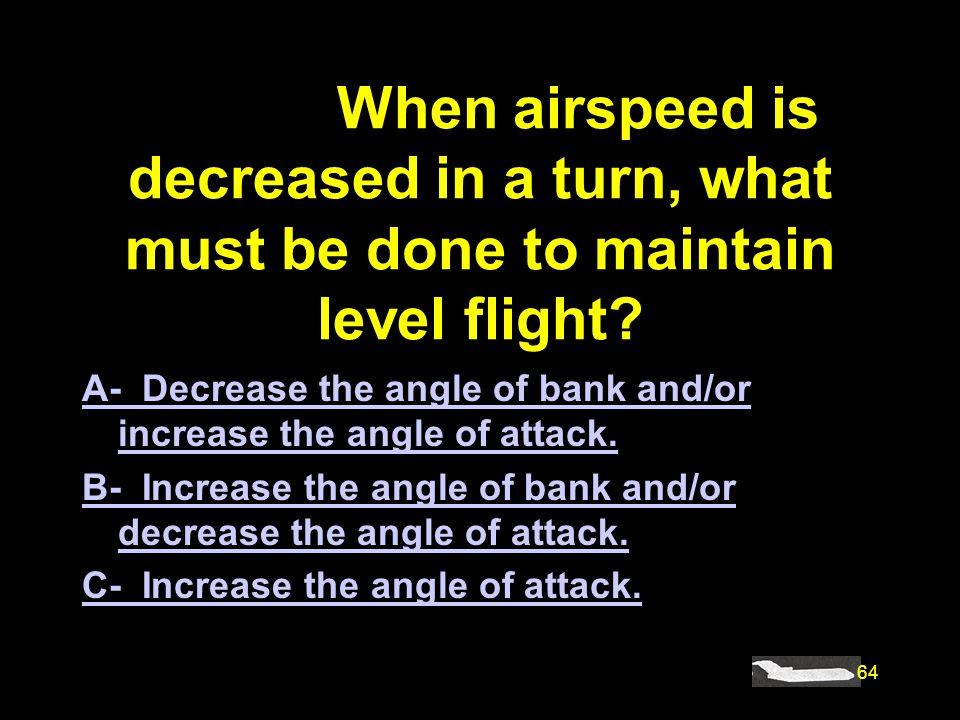 64 #4833. When airspeed is decreased in a turn, what must be done to maintain level flight? A- Decrease the angle of bank and/or increase the angle of
