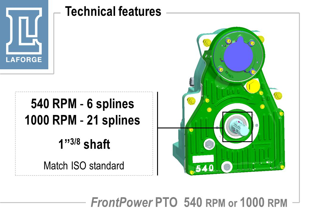 Technical features 540 RPM - 6 splines 1000 RPM - 21 splines 1'' 3/8 shaft Match ISO standard FrontPower PTO 540 RPM or 1000 RPM