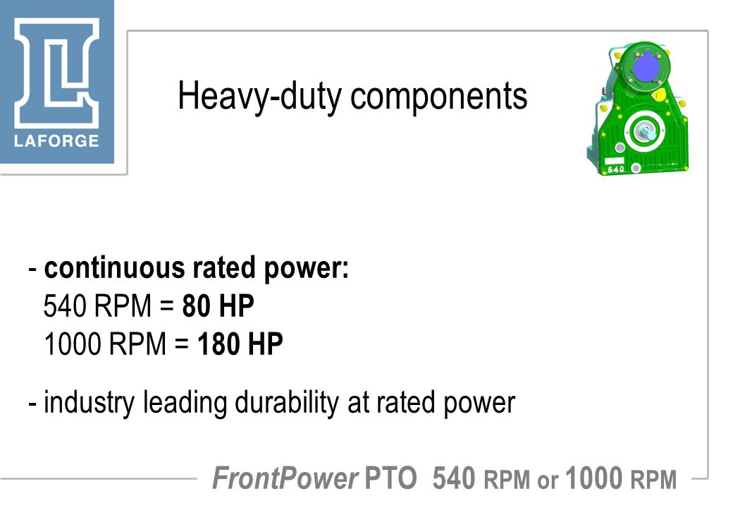 Heavy-duty components - continuous rated power: 540 RPM = 80 HP 1000 RPM = 180 HP - industry leading durability at rated power FrontPower PTO 540 RPM