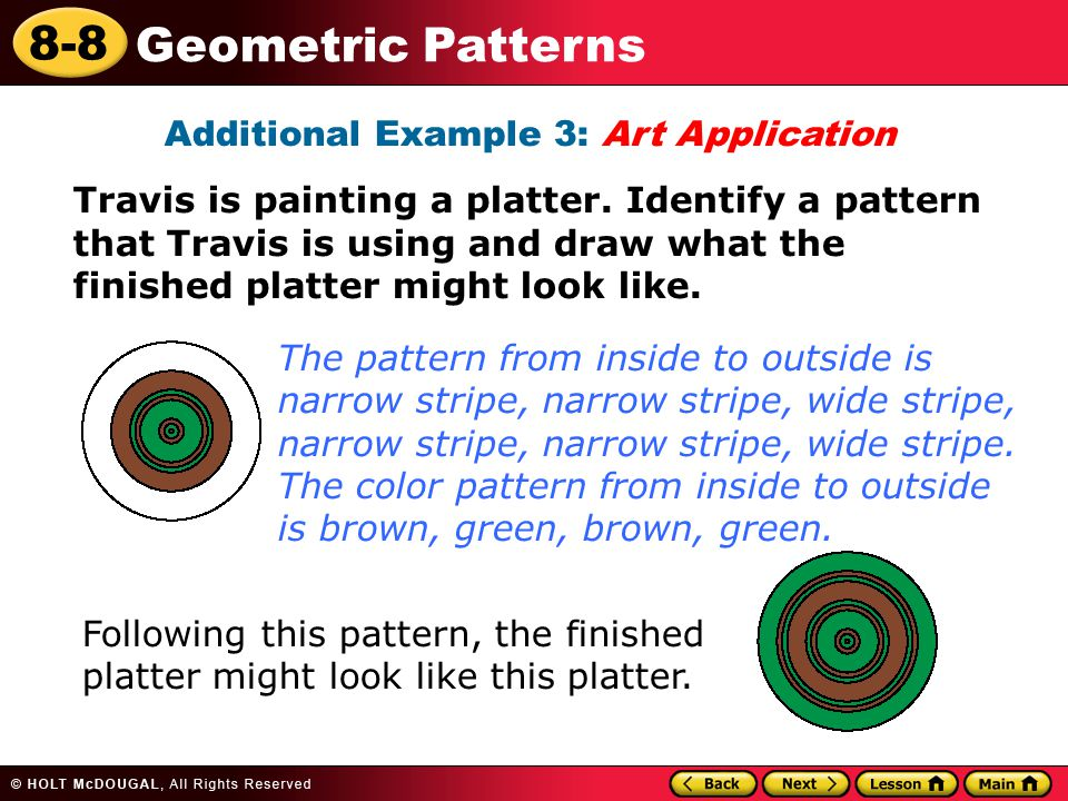 8-8 Geometric Patterns Additional Example 3: Art Application Travis is painting a platter. Identify a pattern that Travis is using and draw what the f