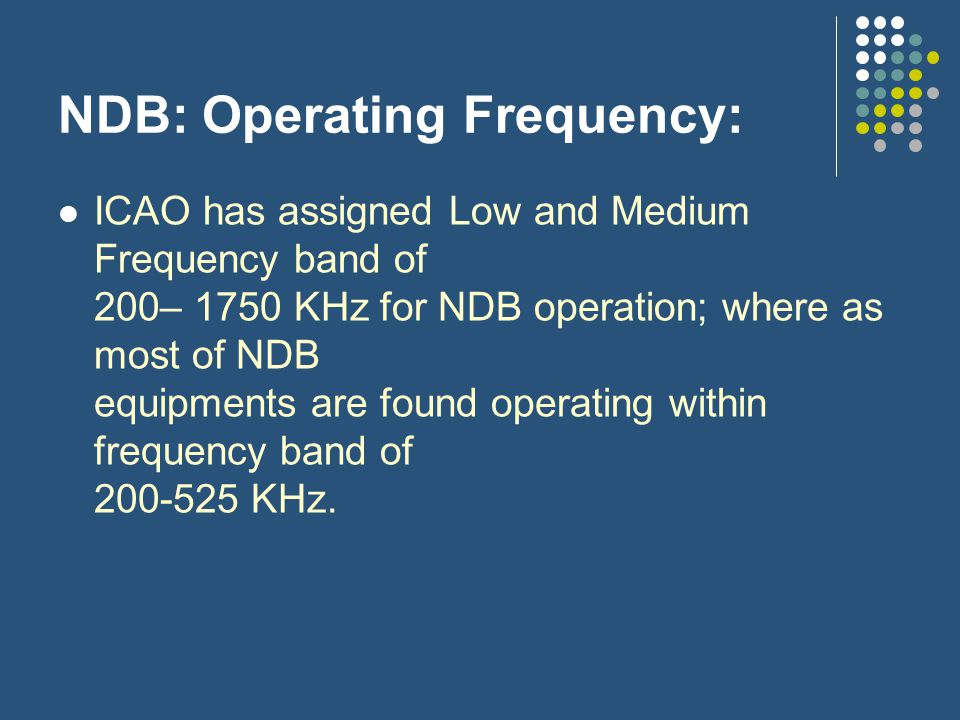 NDB: Operating Frequency: ICAO has assigned Low and Medium Frequency band of 200– 1750 KHz for NDB operation; where as most of NDB equipments are foun