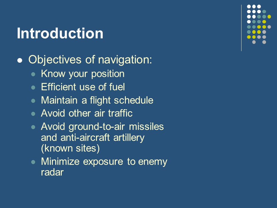 Introduction Objectives of navigation: Know your position Efficient use of fuel Maintain a flight schedule Avoid other air traffic Avoid ground-to-air