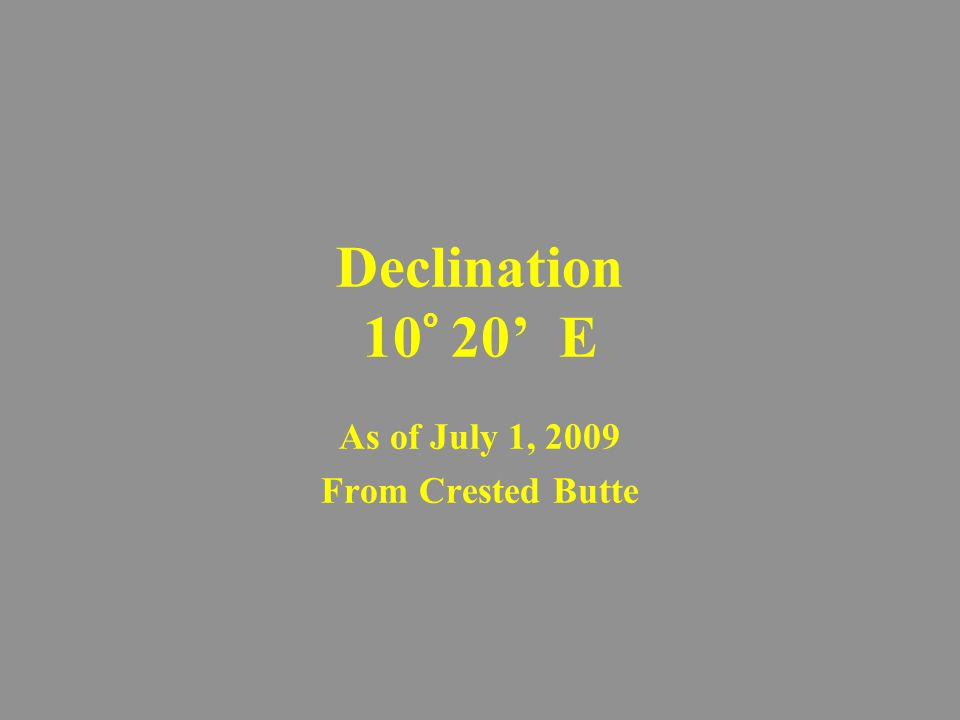 Declination 10 o 20' E As of July 1, 2009 From Crested Butte