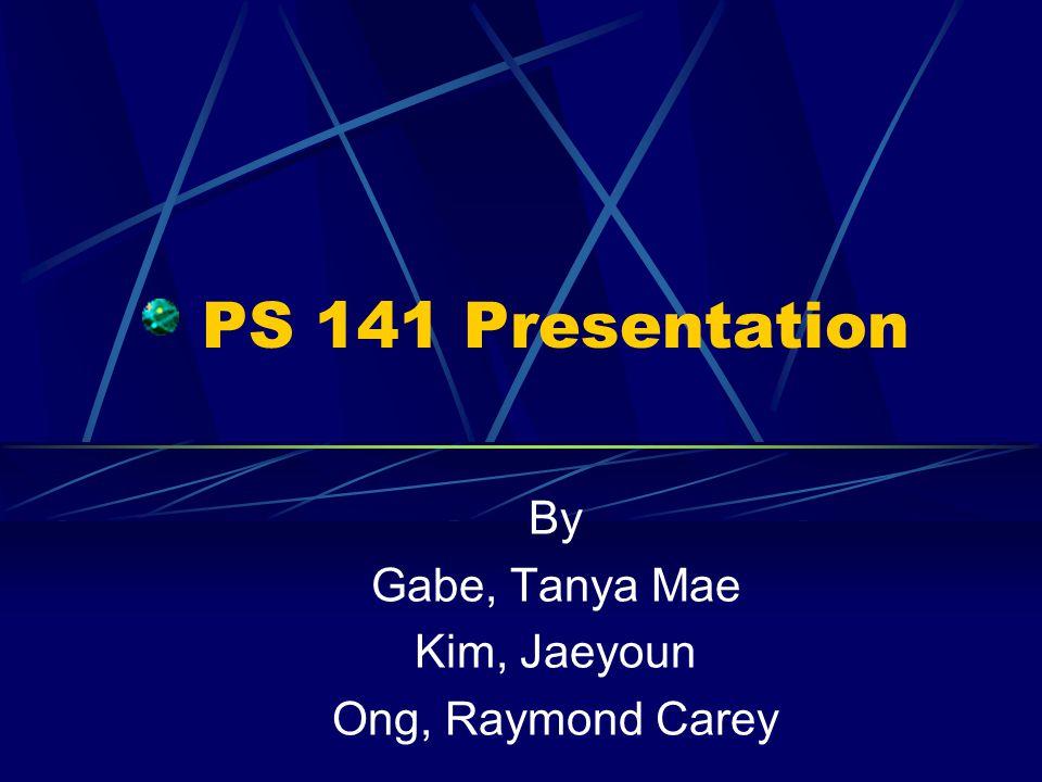 PS 141 Presentation By Gabe, Tanya Mae Kim, Jaeyoun Ong, Raymond Carey