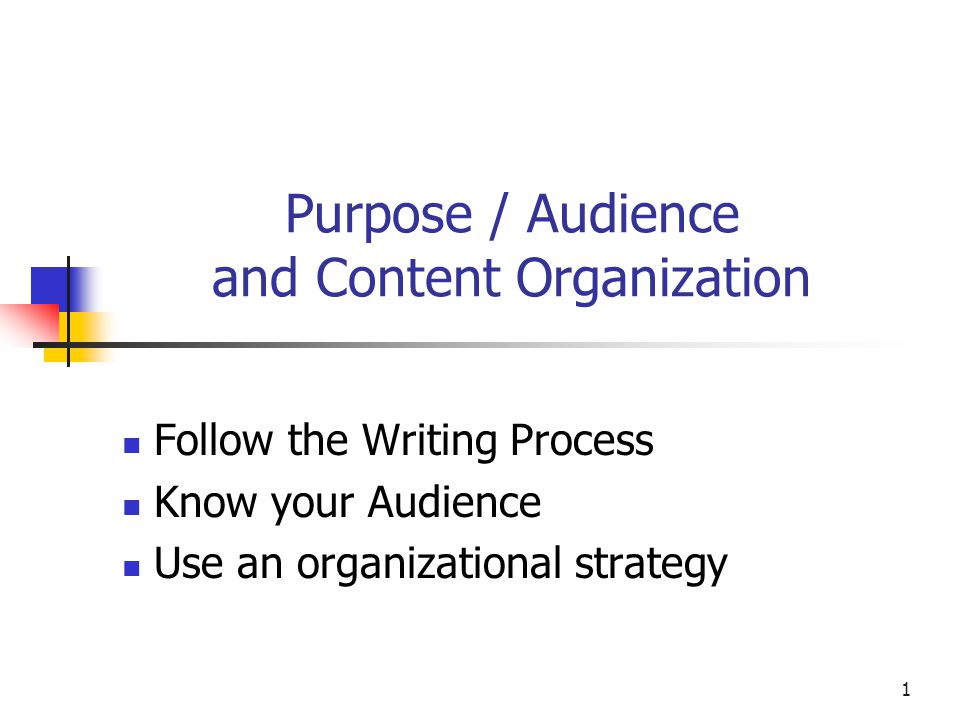1 Purpose / Audience and Content Organization Follow the Writing Process Know your Audience Use an organizational strategy