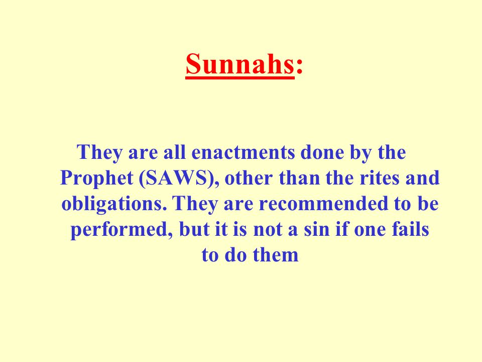 Sunnahs: They are all enactments done by the Prophet (SAWS), other than the rites and obligations.