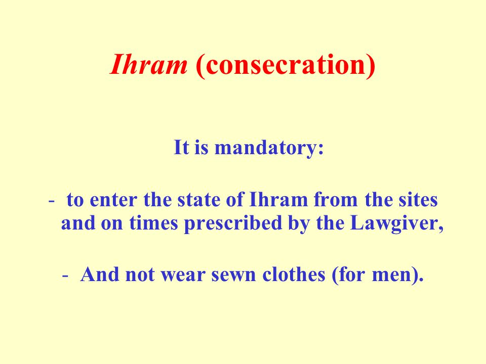 Ihram (consecration) It is mandatory: -to enter the state of Ihram from the sites and on times prescribed by the Lawgiver, -And not wear sewn clothes (for men).