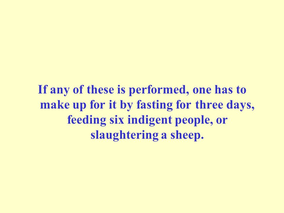 If any of these is performed, one has to make up for it by fasting for three days, feeding six indigent people, or slaughtering a sheep.