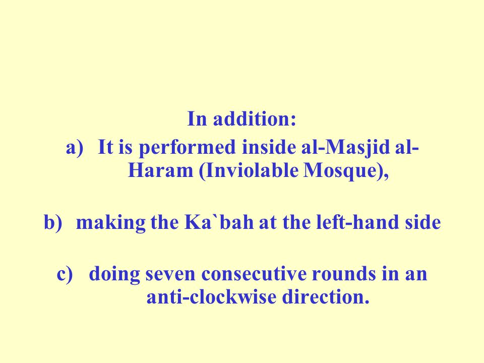In addition: a)It is performed inside al-Masjid al- Haram (Inviolable Mosque), b)making the Ka`bah at the left-hand side c)doing seven consecutive rounds in an anti-clockwise direction.